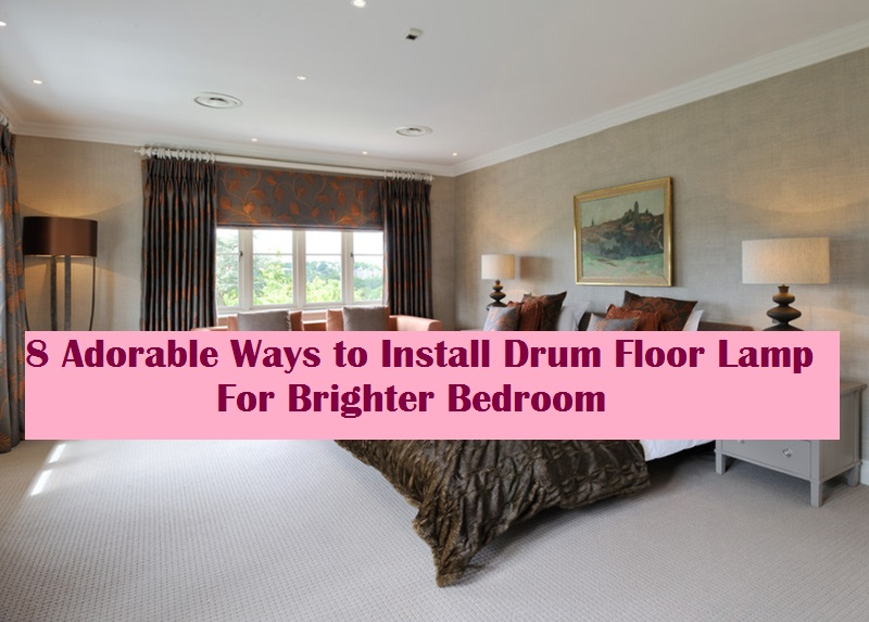 8 Adorable Ways to Install Drum Floor Lamp For Brighter Bedroom