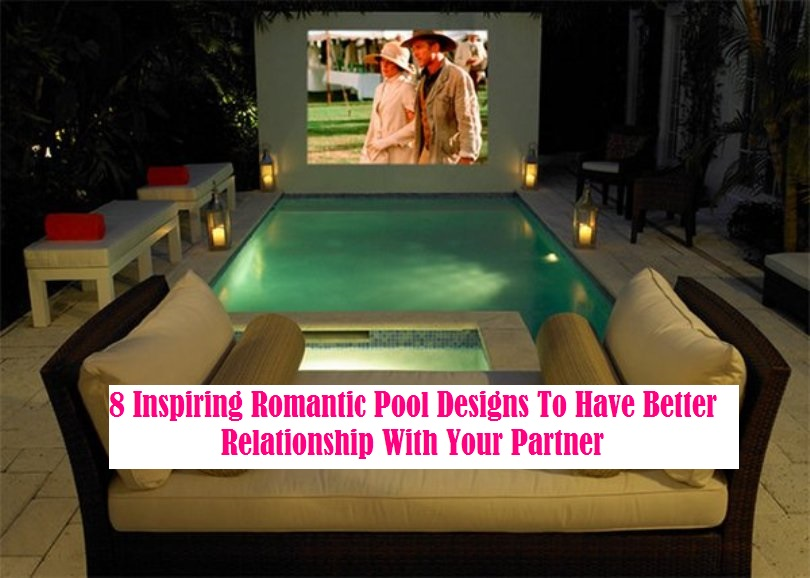 8 Inspiring Romantic Pool Designs To Have Better Relationship With Your Partner