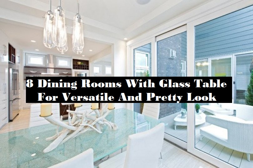 8 Dining Rooms With Glass Table For Versatile And Pretty Look