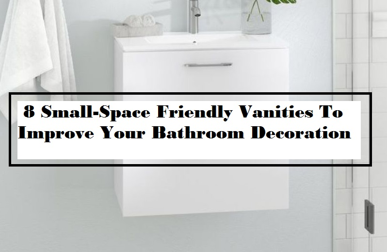 8 Small-Space Friendly Vanities To Improve Your Bathroom Decoration