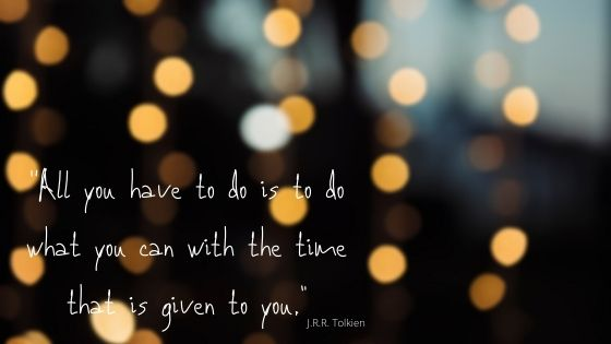 """""""All you have to do, is to do what you can with the time that is given to you."""" - J.R.R. Tolkien"""