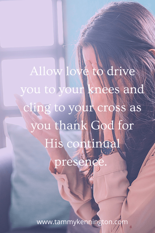 Allow love to drive you to your knees and cling to your cross.