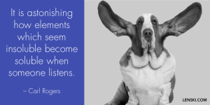 It is astonishing how elements which seem insoluble become soluble when someone listens. - Carl Rogers