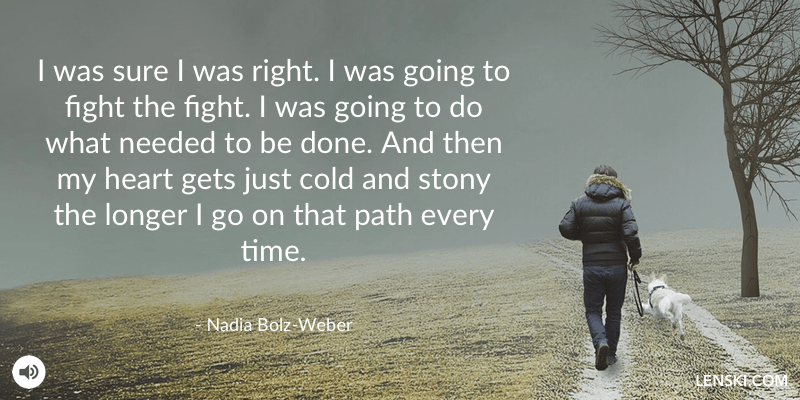I was sure I was right. I was going to fight the fight. I was going to do what needed to be done. And then my heart gets just cold and stony the longer I go on that path every time. - Nadia Bolz-Weber