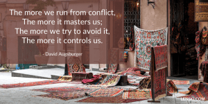 The more we run from conflict, The more it masters us; The more we try to avoid it, The more it controls us. – David Augsburger