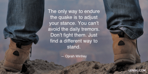 The only way to endure the quake is to adjust your stance. You can't avoid the daily tremors. Don't fight them. Just find a different way to stand. — Oprah Winfrey