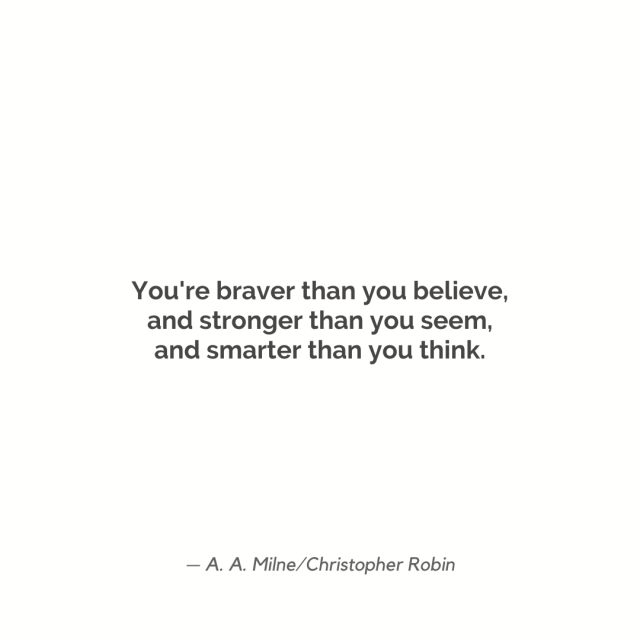 """You're braver than you believe, and stronger than you seem, and smarter than you think."""
