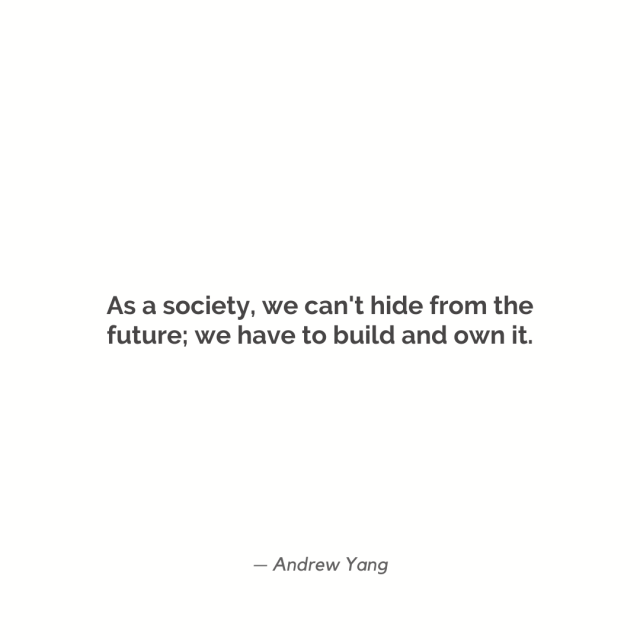 """As a society, we can't hide from the future; we have to build and own it."""