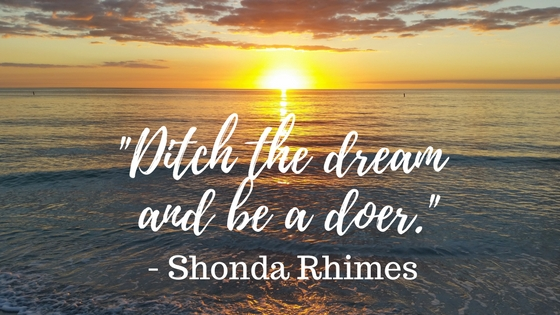 Ditch the dream and be a doer. Make your dreams come true