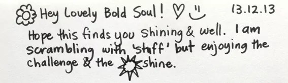 Hey Lovely Bold Soul! I hope this finds you shining and well. I am scrambling with stuff, but enjoying the challenge and the sunshine.