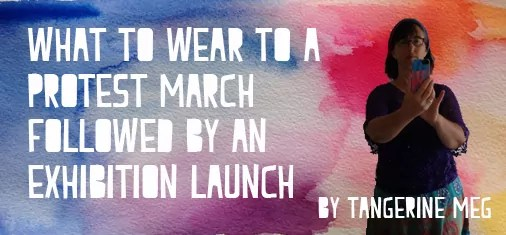 """Header image for """"WHat to wear to a protest march followed by an exhibition launch"""" blog post with white print, a watercolour rainbow background and a little silhouette of Tangerine Meg taking a selfie"""