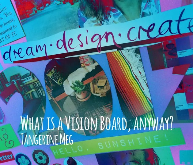 """close up of a 2017 collaged vision board overlaid with title, reading """"What is a Vision Board, anyway?"""", Tangerine Meg"""