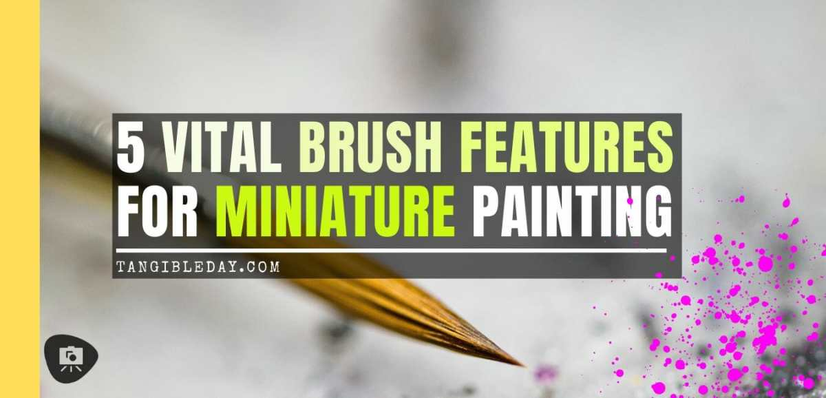 5 Must-Know Paint Brush Features for Painting Miniatures and Models - best brushes for under 7 dollars for painting miniatures - best budget brushes for miniature painting - what you need to know about paint brushes for miniatures and models - paint brush features for miniature and model painting - banner