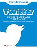 Twitter - Twitter - sukces komunikacji w 140 znakach. Tajemnice narracji dla firm, instytucji i liderów opinii - Eryk Mistewicz
