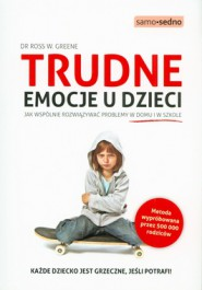 Trudne emocje u dzieci - Trudne emocje u dzieci. Jak wspólnie rozwiązywać problemy w domu i w szkole - Ross W. Greene