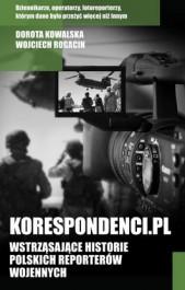 Korespondenci - Korespondenci.pl. Wstrząsające historie polskich reporterów wojennych - Dorota Kowalska, Wojciech Rogacin