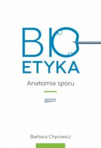 Bioetyka. Anatomia sporu 205x300 - Bioetyka. Anatomia sporu - Barbara Chyrowicz