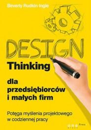 Design Thinking dla przedsiebiorcow i malych firm - Design Thinking dla przedsiębiorców i małych firm - Beverly Rudkin Ingle