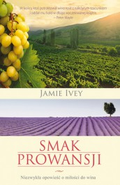 Smak Prowansji - Smak Prowansji. Niezwykła opowieść o miłości do wina - Jamie Ivey