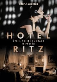 Hotel Ritz. zycie smierc i zdrada w Paryzu - Hotel Ritz. Życie, śmierć i zdrada w Paryżu - Tilar J. Mazzeo