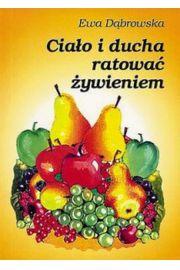 Cialo i ducha ratowac zywieniem - Ciało i ducha ratować żywieniem  - Ewa Dąbrowska
