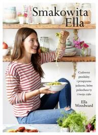 Smakowita Ella - Smakowita Ella. Cudowne produkty i przepyszne jedzenie, które pokochacie ty i twoje ciało Ella Woodward