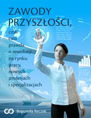 Zawody przyszlosci - Zawody przyszłości, czyli cała prawda o rewolucji na rynku pracy, nowych profesjach i specjalizacjach  Bogumiła Reczek