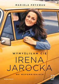 Wymyslilam Cie - Wymyśliłam Cię. Irena Jarocka we wspomnieniach Mariola Pryzwan