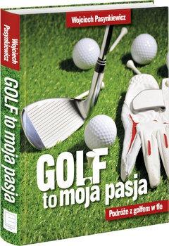 Golf moja pasja - Golf moja pasja Podróże z golfem w tleWojciech Pasynkiewicz