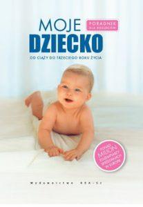 Moje dziecko. 207x300 - Moje dziecko Poradnik dla rodziców Od ciąży do trzeciego roku życia