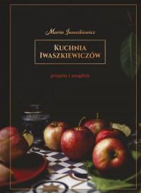 Kuchnia Iwaszkiewiczow - Kuchnia Iwaszkiewiczów Przepisy i anegdotyMaria Iwaszkiewicz