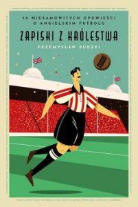 Zapiski z Krolestwa 201x300 - Zapiski z Królestwa 50 niesamowitych opowieści o angielskim futboluPrzemysław Rudzki