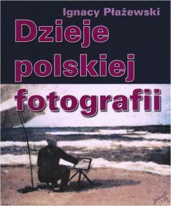 Dzieje polskiej fotografii - Dzieje polskiej fotografiiIgnacy Płażewski
