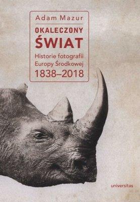 Okaleczony swiat Historie fotografii Europy Srodkowej 1838 2018 - Okaleczony świat Historie fotografii Europy Środkowej 1838-2018 Adam Mazur