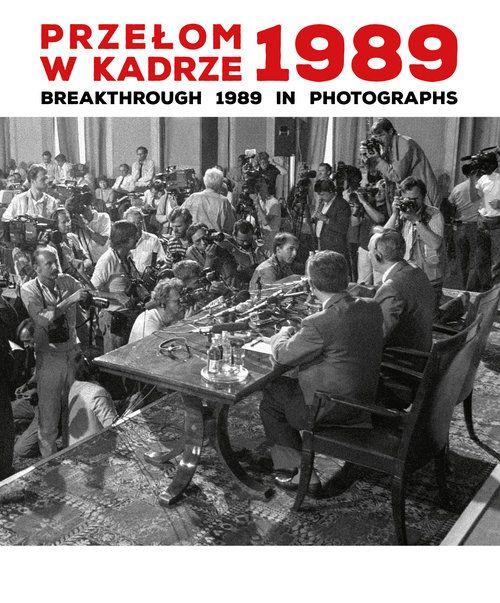 Przelom w kadrze 1989 Breakthrough 1989 in Photographs - Przełom w kadrze 1989 Breakthrough 1989 in PhotographsAnna Maria Brzezińska Katarzyna Puchalska
