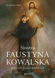 Siostra Faustyna Kowalska Nauczycielka cierpienia - Siostra Faustyna Kowalska Nauczycielka Cierpienia Sylwester Robak
