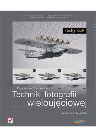 Techniki fotografii wieloujeciowej Od inspiracji do obrazu - Techniki fotografii wieloujęciowej Od inspiracji do obrazu Jurgen Gulbins  Rainer Gulbins