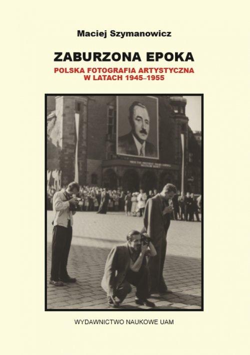 Zaburzona epoka Polska fotografia artystyczna w latach 1945 1955 - Zaburzona epoka Polska fotografia artystyczna w latach 1945-1955 Maciej Szymanowicz