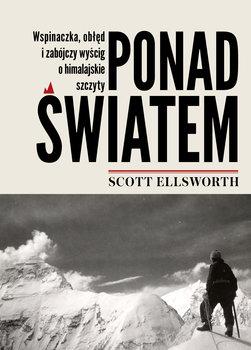 Ponad swiatem - Ponad światem Wspinaczka obłęd i zabójczy wyścig o himalajskie szczytyScott Ellsworth