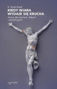 Kiedy wiara wydaje sie krucha - Kiedy wiara wydaje się krucha Pomoc dla nieufnych słabych i poszukującychR Scott Hurd