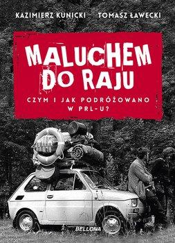 Maluchem do raju - Maluchem do raju Czym i jak podróżowano w PRL-uKazimierz Kunicki