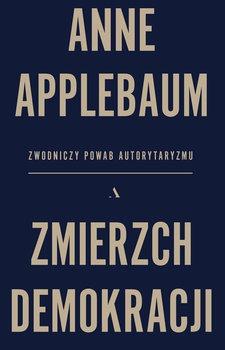 Zmierzch demokracji - Zmierzch demokracji Zwodniczy powab autorytaryzmu Anne Applebaum