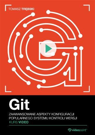 Git - Git. Kurs video. Zaawansowane aspekty konfiguracji popularnego systemu kontroli wersji
