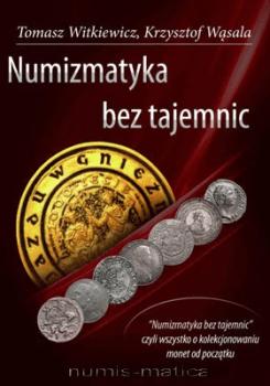 Numizmatyka bez tajemnic - Numizmatyka bez Tajemnic  Wąsala Krzysztof Witkiewicz Tomasz