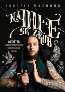 na dupie se zrob - Na du**e se zrób Wszystko co powinieneś wiedzieć przed zrobieniem tatuażuAndrzej Mazuruk
