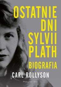 Ostatnie dni Sylvii Plath - Ostatnie dni Sylvii Plath BiografiaCarl Rollyson