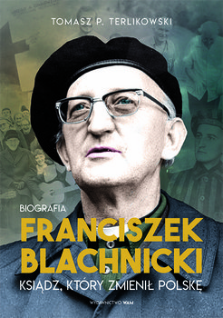 Franciszek Blachnicki - Franciszek Blachnicki Ksiądz który zmienił Polskę Tomasz PTerlikowski