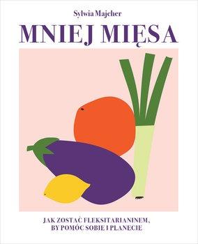 Mniej miesa - Mniej mięsa Jak zostać fleksitarianinem by pomóc sobie i planecie SylwiaMajcher