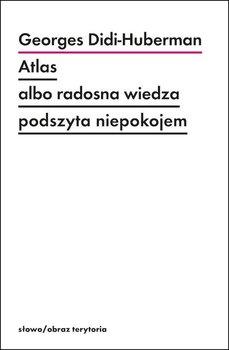 Atlas albo radosna wiedza podszyta niepokojem - Atlas albo radosna wiedza podszyta niepokojemGeorges Didi-Huberman