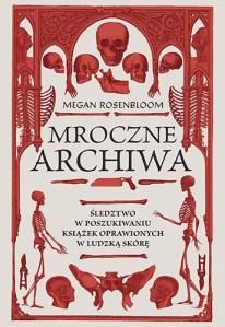 Mroczne archiwa - Mroczne archiwa Śledztwo w poszukiwaniu książek oprawionych w ludzką skóręMegan Rosenbloom